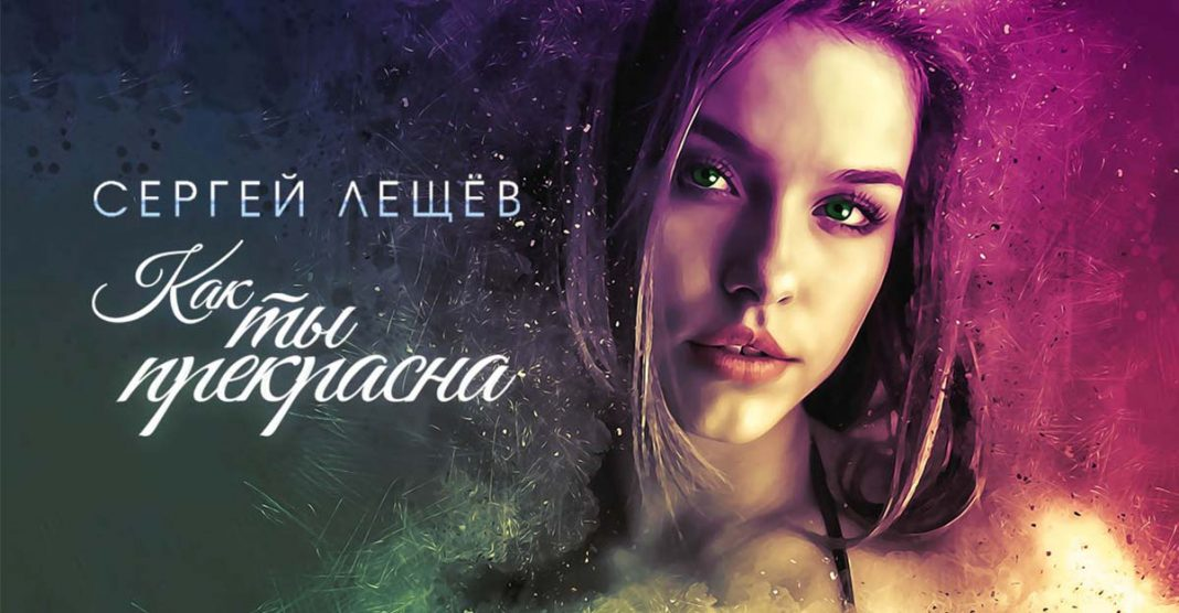 "Premiere of the new single Sergei Leshchev ""How beautiful you are"""