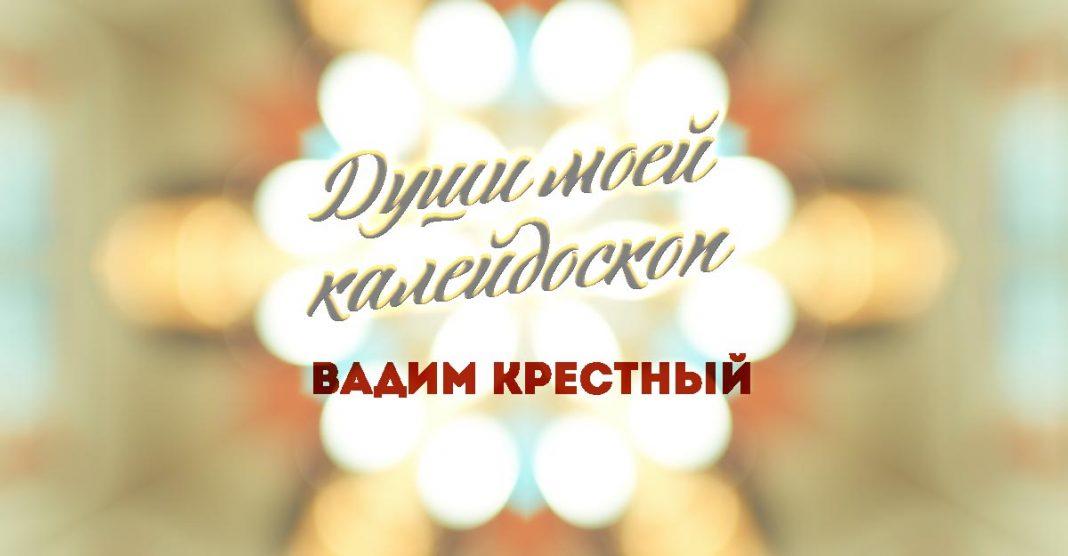«Души моей калейдоскоп» - премьера альбома Вадима Крестного!