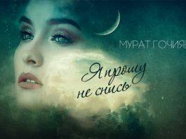 Мурат Гочияев «Я прошу не снись» - премьера сингла