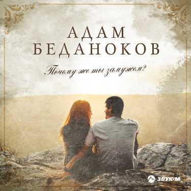 Адам Беданоков. «Почему же ты замужем?»
