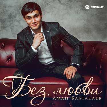 Аман Балтакаев. «Без любви»