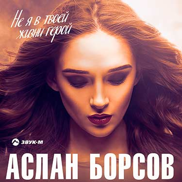 Слушать и скачать песню Аслана Борсова «Не я в твоей жизни герой»