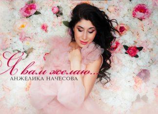 Новая песня Анжелики Начесовой - «Я вам желаю…»!