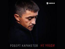 Вышла новая песня Роберта Каракетова «Не уходи»